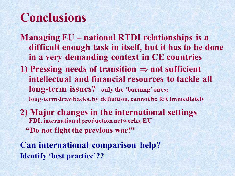 Conclusions Managing EU – national RTDI relationships is a difficult enough task in itself, but it has to be done in a very demanding context in CE co