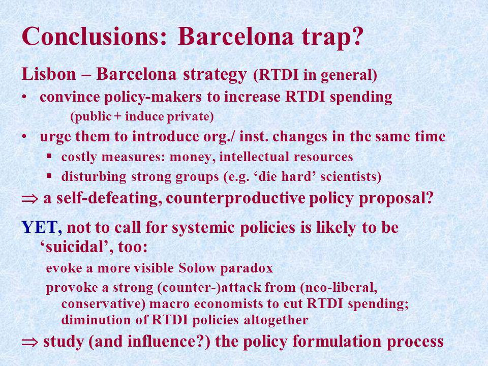 Conclusions: Barcelona trap? Lisbon – Barcelona strategy (RTDI in general) convince policy-makers to increase RTDI spending (public + induce private)