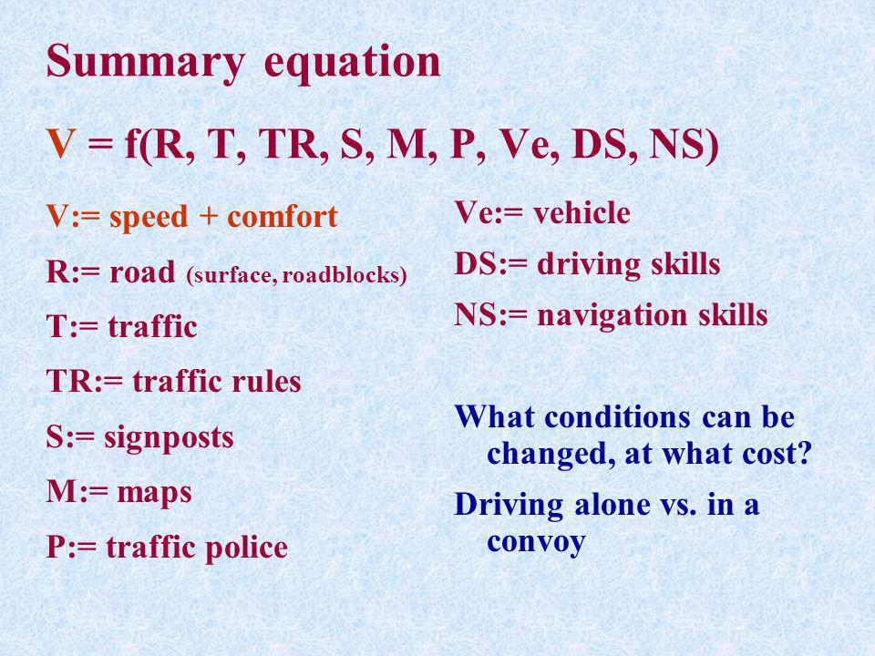 Summary equation V = f(R, T, TR, S, M, P, Ve, DS, NS) V:= speed + comfort R:= road (surface, roadblocks) T:= traffic TR:= traffic rules S:= signposts