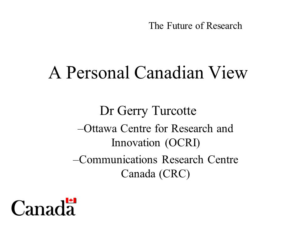 A Personal Canadian View Dr Gerry Turcotte –Ottawa Centre for Research and Innovation (OCRI) –Communications Research Centre Canada (CRC) The Future o