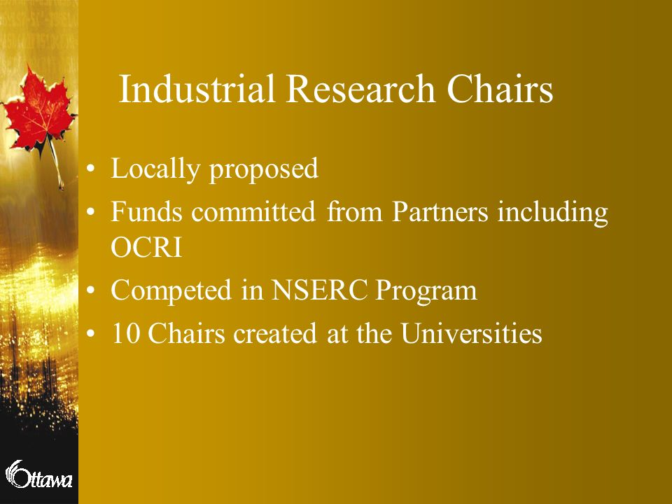 Industrial Research Chairs Locally proposed Funds committed from Partners including OCRI Competed in NSERC Program 10 Chairs created at the Universiti