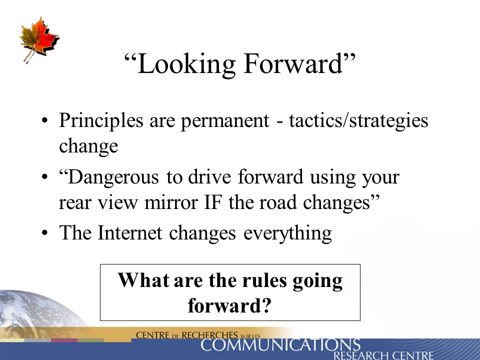 Looking Forward Principles are permanent - tactics/strategies change Dangerous to drive forward using your rear view mirror IF the road changes The In