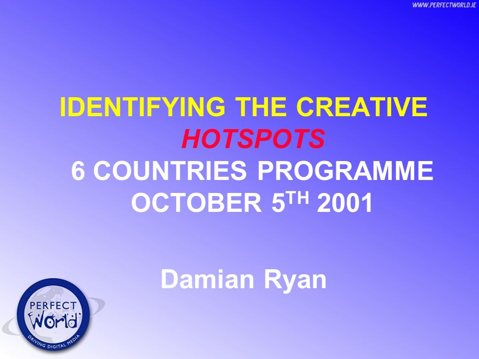 IDENTIFYING THE CREATIVE HOTSPOTS 6 COUNTRIES PROGRAMME OCTOBER 5 TH 2001 Damian Ryan