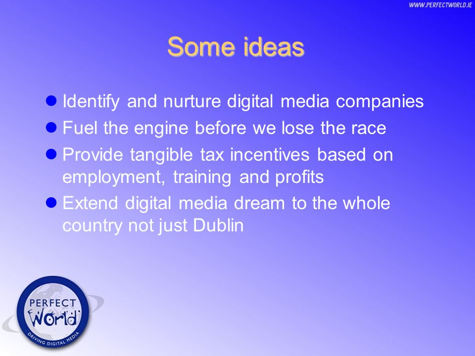 Some ideas Identify and nurture digital media companies Fuel the engine before we lose the race Provide tangible tax incentives based on employment, training and profits Extend digital media dream to the whole country not just Dublin