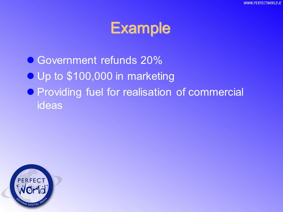 Example Government refunds 20% Up to $100,000 in marketing Providing fuel for realisation of commercial ideas