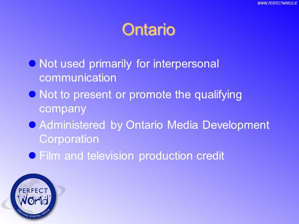Ontario Not used primarily for interpersonal communication Not to present or promote the qualifying company Administered by Ontario Media Development Corporation Film and television production credit