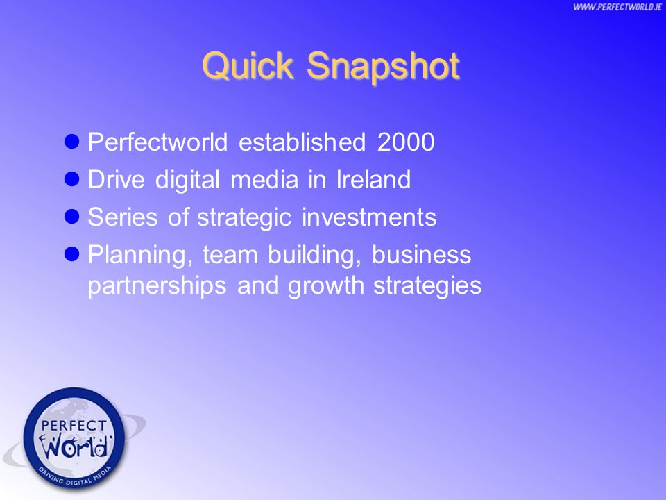 Quick Snapshot Perfectworld established 2000 Drive digital media in Ireland Series of strategic investments Planning, team building, business partnerships and growth strategies