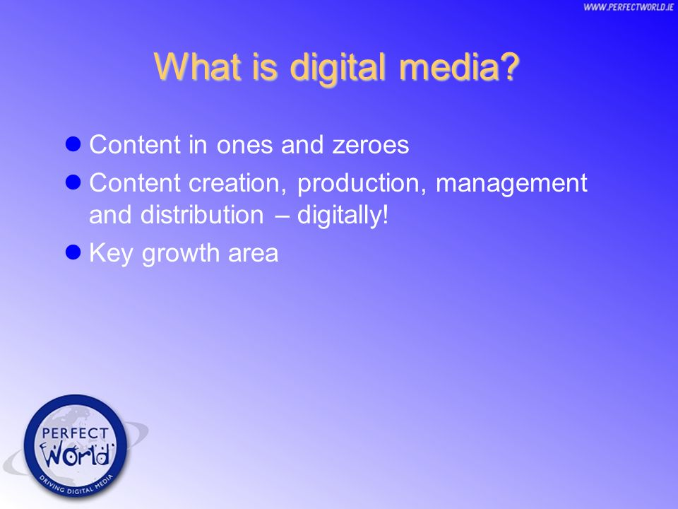 What is digital media? Content in ones and zeroes Content creation, production, management and distribution – digitally! Key growth area