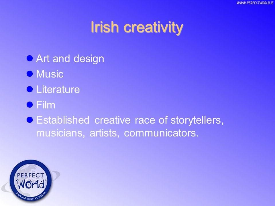 Irish creativity Art and design Music Literature Film Established creative race of storytellers, musicians, artists, communicators.