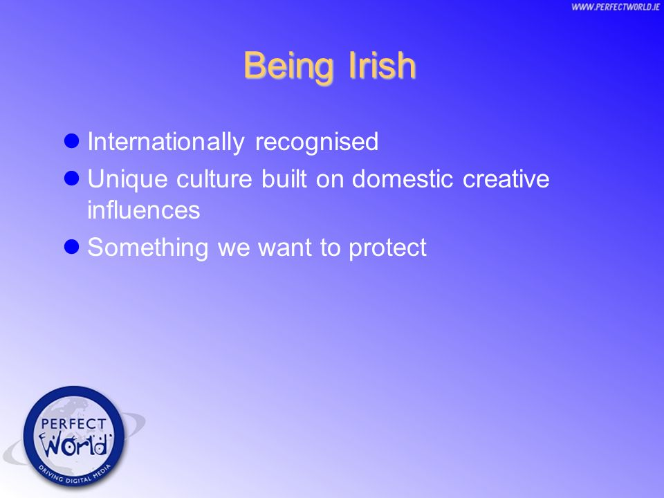 Being Irish Internationally recognised Unique culture built on domestic creative influences Something we want to protect