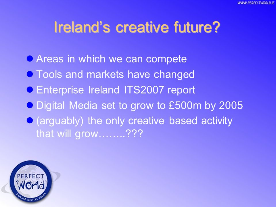 A vision for 2007 Thousands of individuals gaining employment with excellent prospects in digital media industry Ireland recognised as the hub of digital media worldwide Our identity as IRISH futureproofed Are we capable?