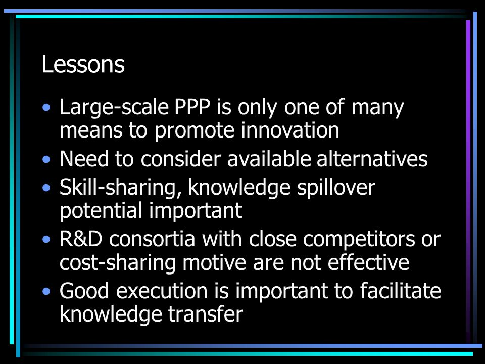 Lessons Large-scale PPP is only one of many means to promote innovation Need to consider available alternatives Skill-sharing, knowledge spillover potential important R&D consortia with close competitors or cost-sharing motive are not effective Good execution is important to facilitate knowledge transfer