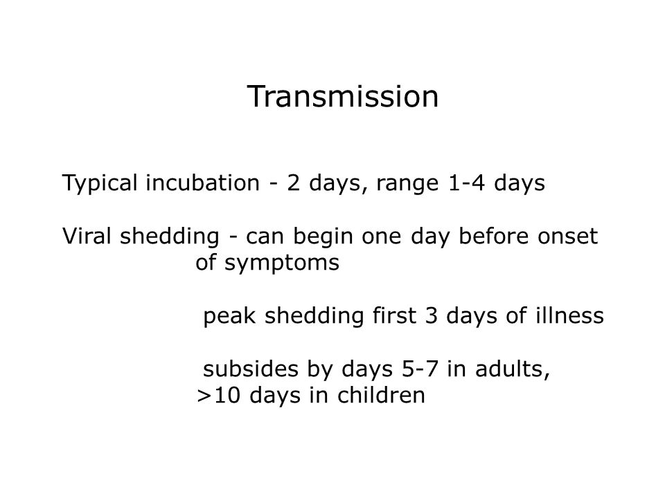 Transmission Typical incubation - 2 days, range 1-4 days Viral shedding - can begin one day before onset of symptoms peak shedding first 3 days of illness subsides by days 5-7 in adults, >10 days in children