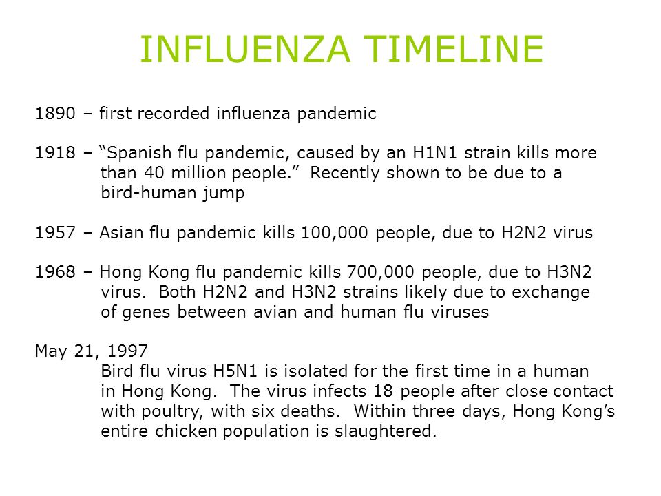 INFLUENZA TIMELINE 1890 – first recorded influenza pandemic 1918 – Spanish flu pandemic, caused by an H1N1 strain kills more than 40 million people. R