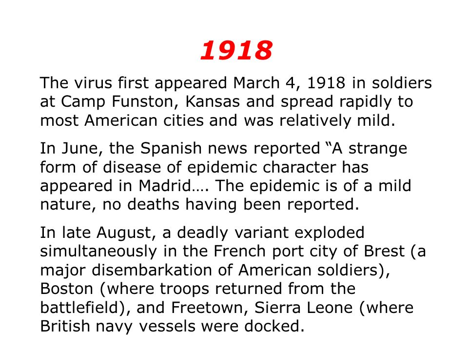 1918 The virus first appeared March 4, 1918 in soldiers at Camp Funston, Kansas and spread rapidly to most American cities and was relatively mild.