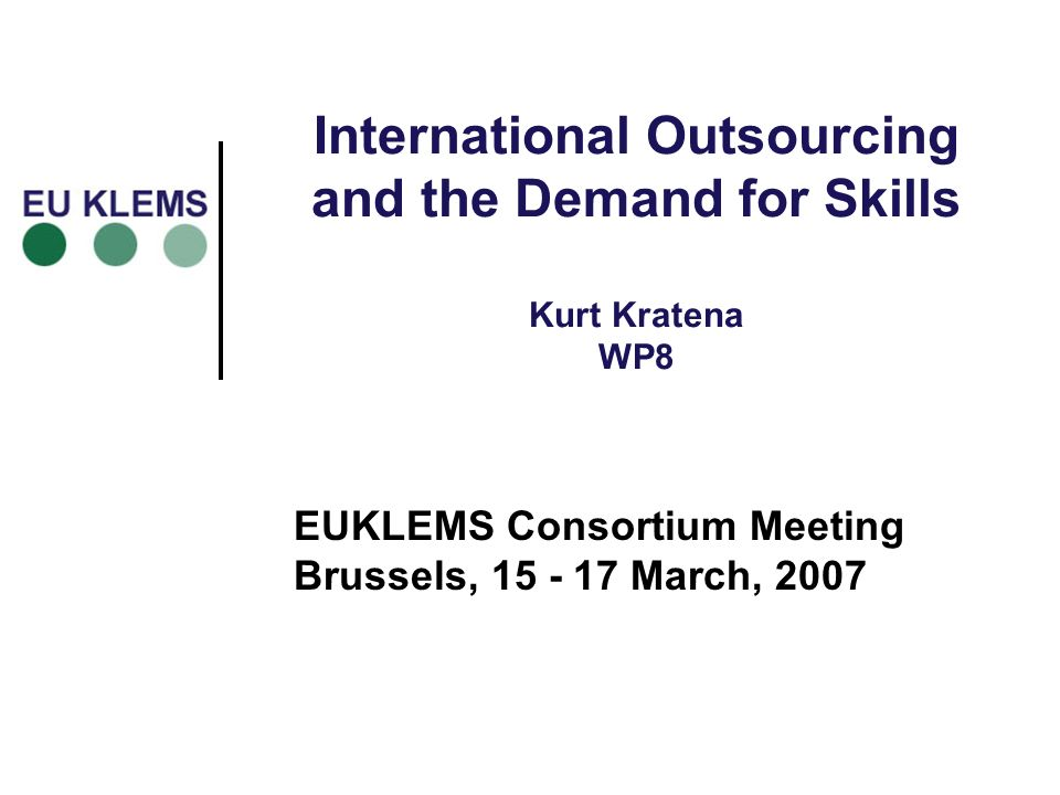 International Outsourcing and the Demand for Skills Kurt Kratena WP8 EUKLEMS Consortium Meeting Brussels, March, 2007