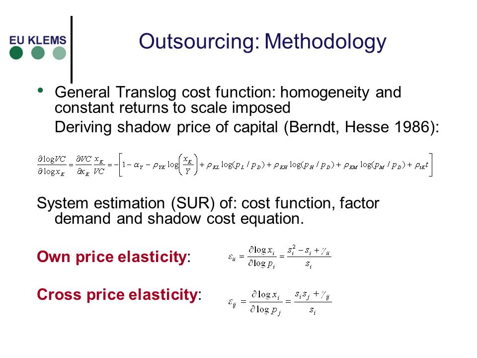 Outsourcing: Methodology General Translog cost function: homogeneity and constant returns to scale imposed Deriving shadow price of capital (Berndt, Hesse 1986): System estimation (SUR) of: cost function, factor demand and shadow cost equation.