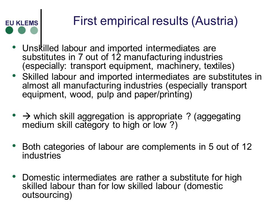 First empirical results (Austria) Unskilled labour and imported intermediates are substitutes in 7 out of 12 manufacturing industries (especially: tra