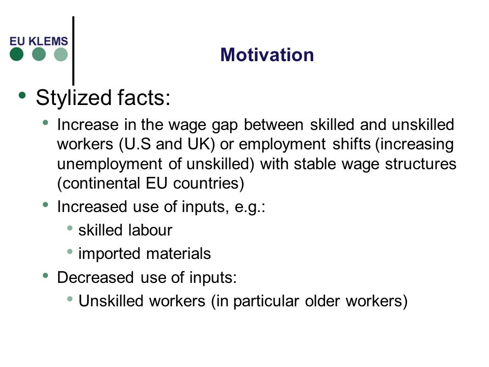 Motivation Stylized facts: Increase in the wage gap between skilled and unskilled workers (U.S and UK) or employment shifts (increasing unemployment of unskilled) with stable wage structures (continental EU countries) Increased use of inputs, e.g.: skilled labour imported materials Decreased use of inputs: Unskilled workers (in particular older workers)