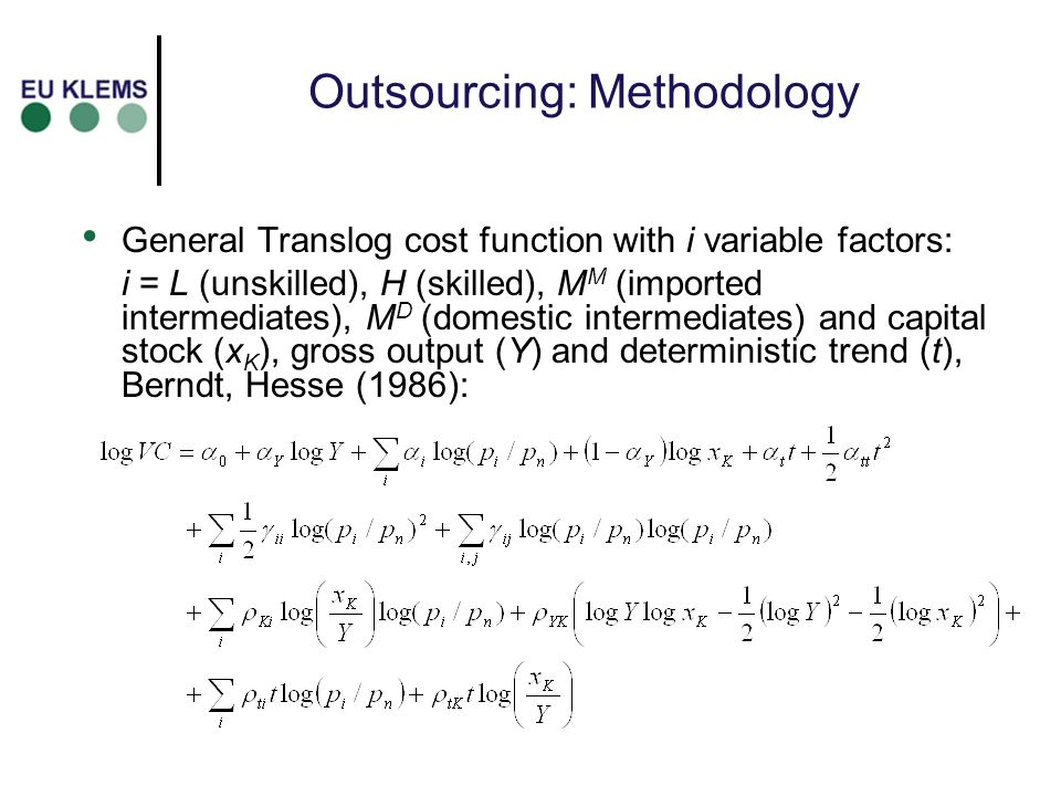 Outsourcing: Methodology General Translog cost function with i variable factors: i = L (unskilled), H (skilled), M M (imported intermediates), M D (do