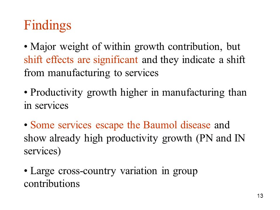 13 Findings Major weight of within growth contribution, but shift effects are significant and they indicate a shift from manufacturing to services Productivity growth higher in manufacturing than in services Some services escape the Baumol disease and show already high productivity growth (PN and IN services) Large cross-country variation in group contributions