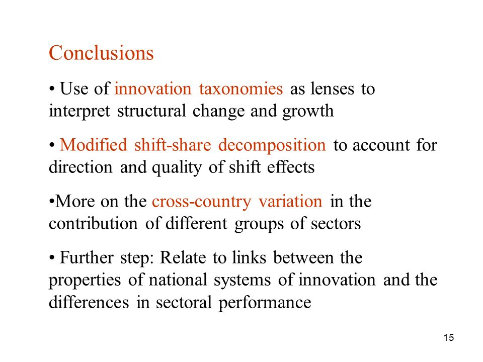 15 Conclusions Use of innovation taxonomies as lenses to interpret structural change and growth Modified shift-share decomposition to account for direction and quality of shift effects More on the cross-country variation in the contribution of different groups of sectors Further step: Relate to links between the properties of national systems of innovation and the differences in sectoral performance