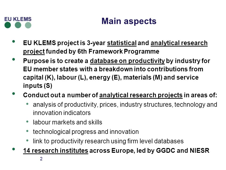 2 Main aspects EU KLEMS project is 3-year statistical and analytical research project funded by 6th Framework Programme Purpose is to create a database on productivity by industry for EU member states with a breakdown into contributions from capital (K), labour (L), energy (E), materials (M) and service inputs (S) Conduct out a number of analytical research projects in areas of: analysis of productivity, prices, industry structures, technology and innovation indicators labour markets and skills technological progress and innovation link to productivity research using firm level databases 14 research institutes across Europe, led by GGDC and NIESR
