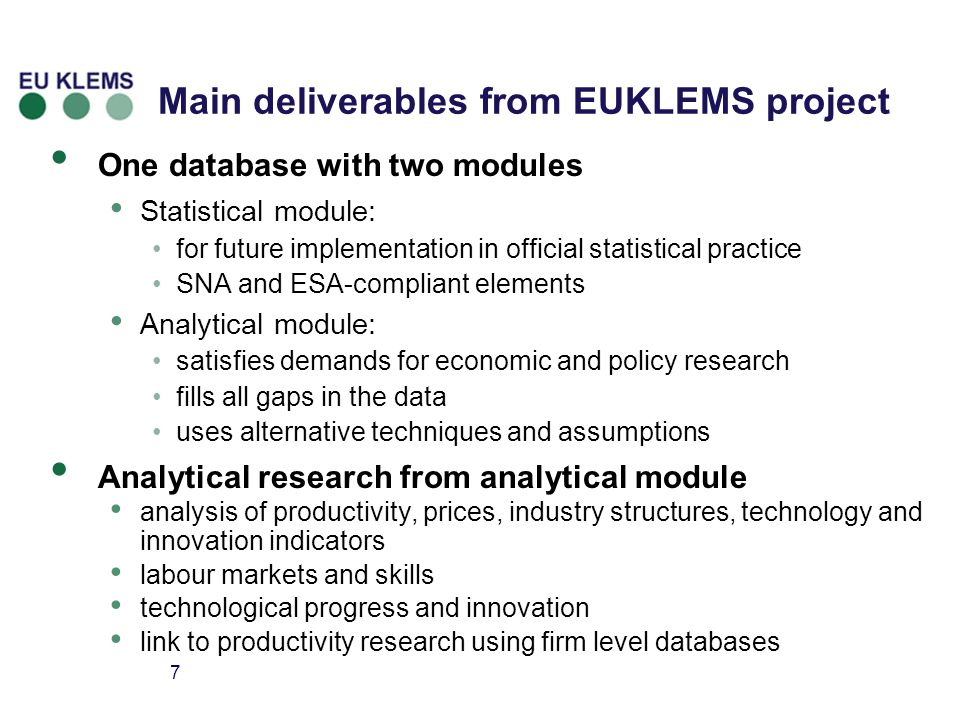 7 Main deliverables from EUKLEMS project One database with two modules Statistical module: for future implementation in official statistical practice SNA and ESA-compliant elements Analytical module: satisfies demands for economic and policy research fills all gaps in the data uses alternative techniques and assumptions Analytical research from analytical module analysis of productivity, prices, industry structures, technology and innovation indicators labour markets and skills technological progress and innovation link to productivity research using firm level databases