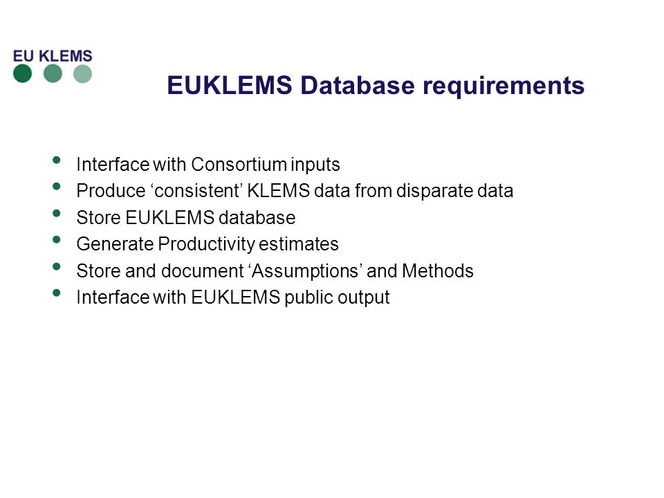 EUKLEMS Database requirements Interface with Consortium inputs Produce consistent KLEMS data from disparate data Store EUKLEMS database Generate Productivity estimates Store and document Assumptions and Methods Interface with EUKLEMS public output
