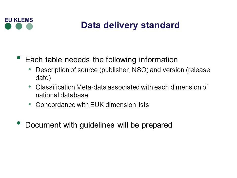 Data delivery standard Each table neeeds the following information Description of source (publisher, NSO) and version (release date) Classification Meta-data associated with each dimension of national database Concordance with EUK dimension lists Document with guidelines will be prepared