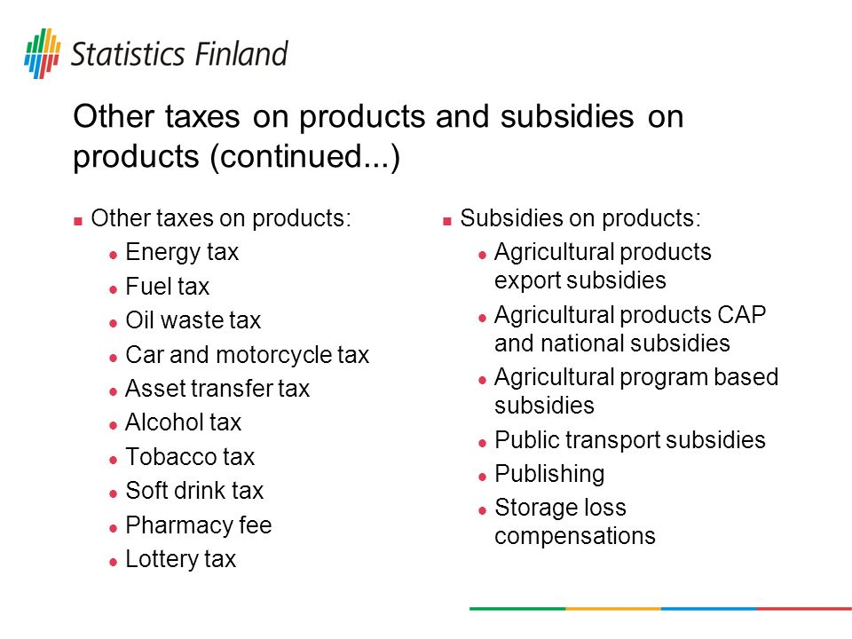 Other taxes on products and subsidies on products (continued...) Other taxes on products: Energy tax Fuel tax Oil waste tax Car and motorcycle tax Asset transfer tax Alcohol tax Tobacco tax Soft drink tax Pharmacy fee Lottery tax Subsidies on products: Agricultural products export subsidies Agricultural products CAP and national subsidies Agricultural program based subsidies Public transport subsidies Publishing Storage loss compensations