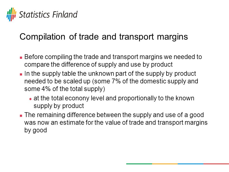 Compilation of trade and transport margins Before compiling the trade and transport margins we needed to compare the difference of supply and use by product In the supply table the unknown part of the supply by product needed to be scaled up (some 7% of the domestic supply and some 4% of the total supply) at the total econony level and proportionally to the known supply by product The remaining difference between the supply and use of a good was now an estimate for the value of trade and transport margins by good