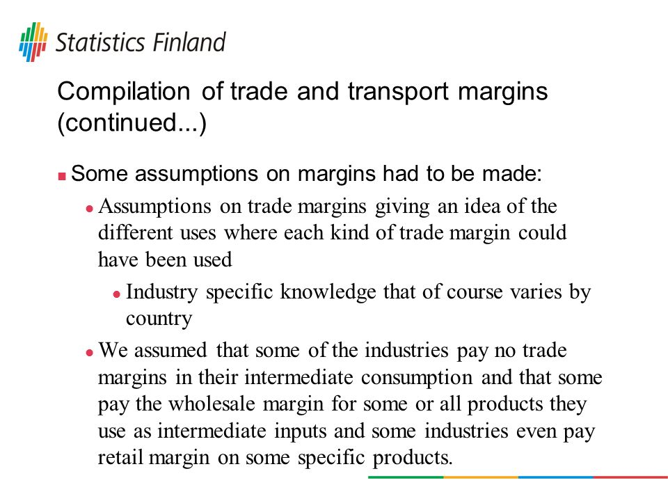 Compilation of trade and transport margins (continued...) Some assumptions on margins had to be made: Assumptions on trade margins giving an idea of the different uses where each kind of trade margin could have been used Industry specific knowledge that of course varies by country We assumed that some of the industries pay no trade margins in their intermediate consumption and that some pay the wholesale margin for some or all products they use as intermediate inputs and some industries even pay retail margin on some specific products.