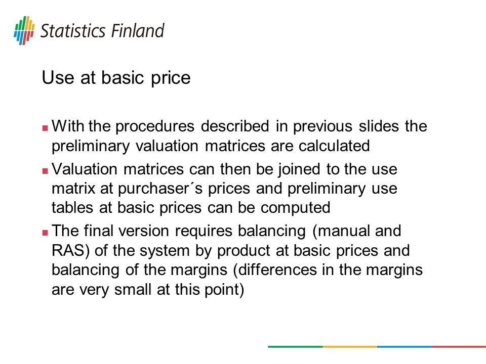 Use at basic price With the procedures described in previous slides the preliminary valuation matrices are calculated Valuation matrices can then be joined to the use matrix at purchaser´s prices and preliminary use tables at basic prices can be computed The final version requires balancing (manual and RAS) of the system by product at basic prices and balancing of the margins (differences in the margins are very small at this point)