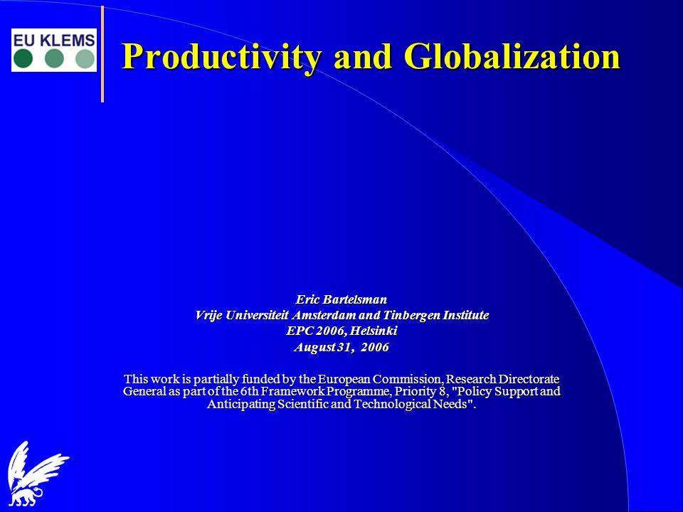 Productivity and Globalization Eric Bartelsman Vrije Universiteit Amsterdam and Tinbergen Institute EPC 2006, Helsinki August 31, 2006 This work is pa