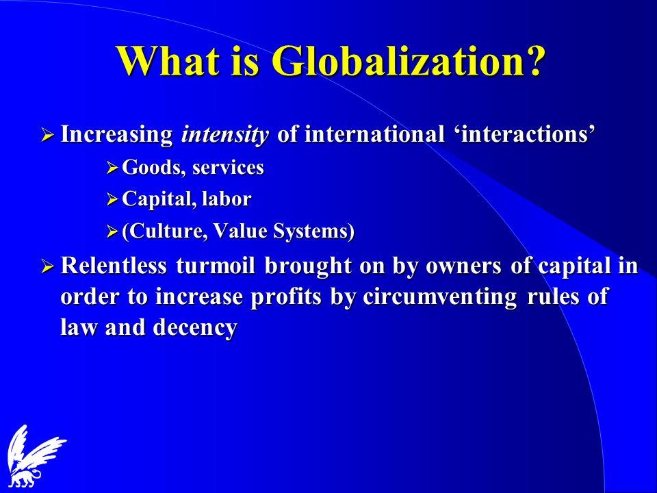 What is Globalization? Increasing intensity of international interactions Increasing intensity of international interactions Goods, services Goods, se