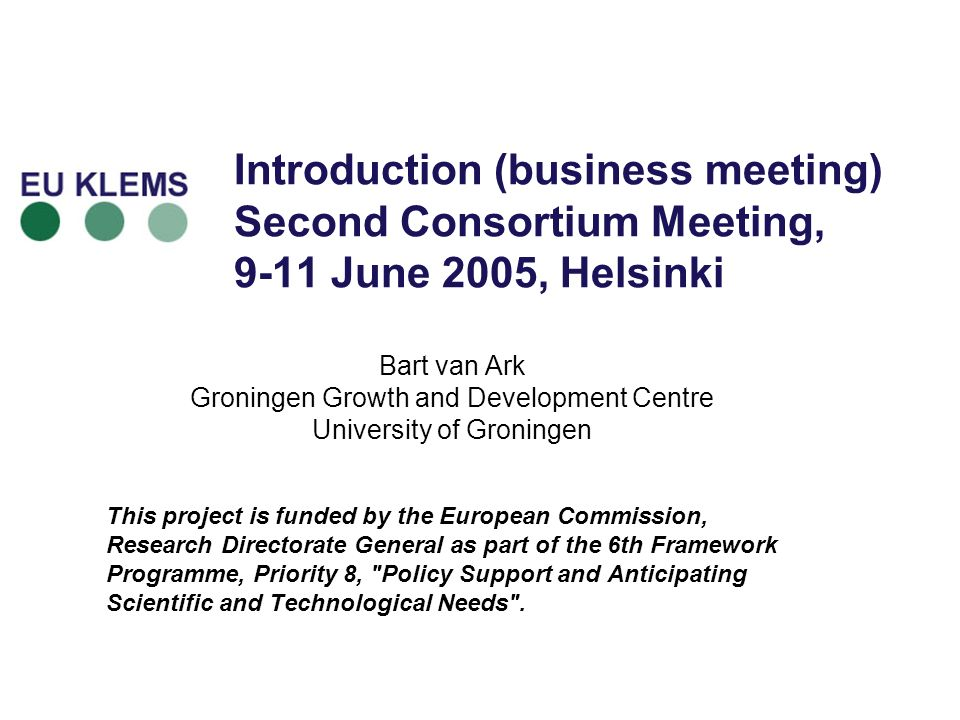 Introduction (business meeting) Second Consortium Meeting, 9-11 June 2005, Helsinki Bart van Ark Groningen Growth and Development Centre University of Groningen This project is funded by the European Commission, Research Directorate General as part of the 6th Framework Programme, Priority 8, Policy Support and Anticipating Scientific and Technological Needs .