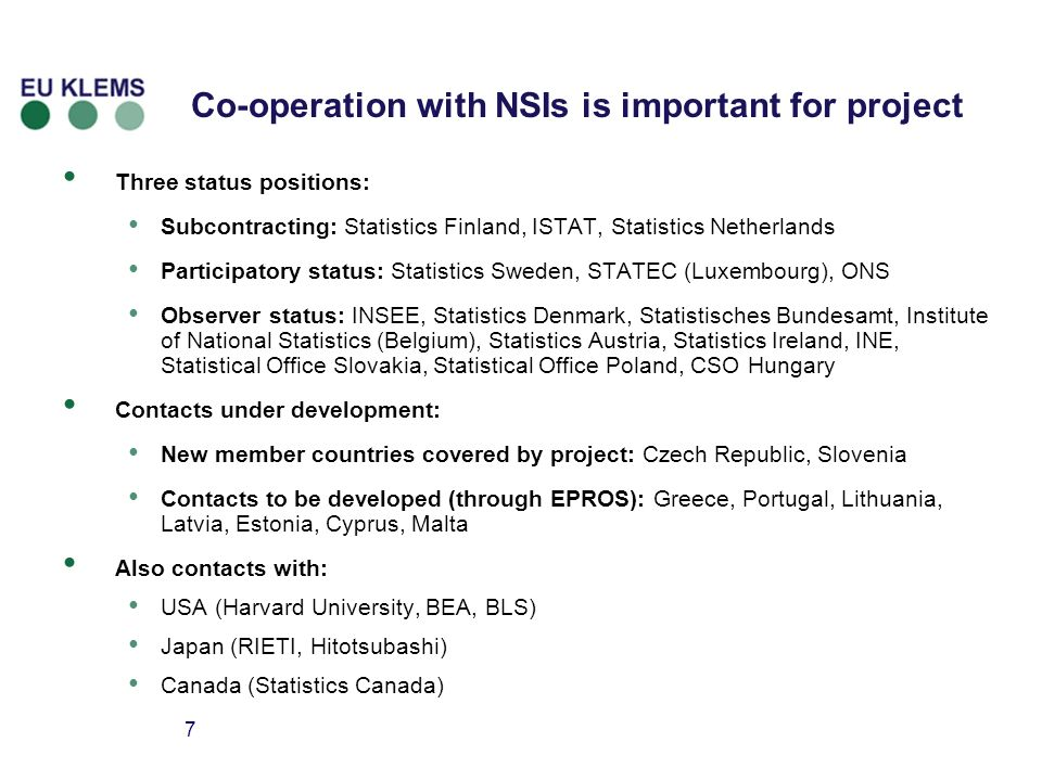 7 Co-operation with NSIs is important for project Three status positions: Subcontracting: Statistics Finland, ISTAT, Statistics Netherlands Participatory status: Statistics Sweden, STATEC (Luxembourg), ONS Observer status: INSEE, Statistics Denmark, Statistisches Bundesamt, Institute of National Statistics (Belgium), Statistics Austria, Statistics Ireland, INE, Statistical Office Slovakia, Statistical Office Poland, CSO Hungary Contacts under development: New member countries covered by project: Czech Republic, Slovenia Contacts to be developed (through EPROS): Greece, Portugal, Lithuania, Latvia, Estonia, Cyprus, Malta Also contacts with: USA (Harvard University, BEA, BLS) Japan (RIETI, Hitotsubashi) Canada (Statistics Canada)