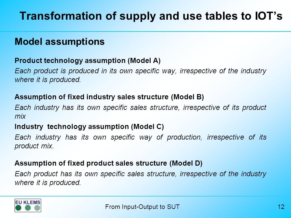 From Input-Output to SUT12 Transformation of supply and use tables to IOTs Model assumptions Product technology assumption (Model A) Each product is produced in its own specific way, irrespective of the industry where it is produced.