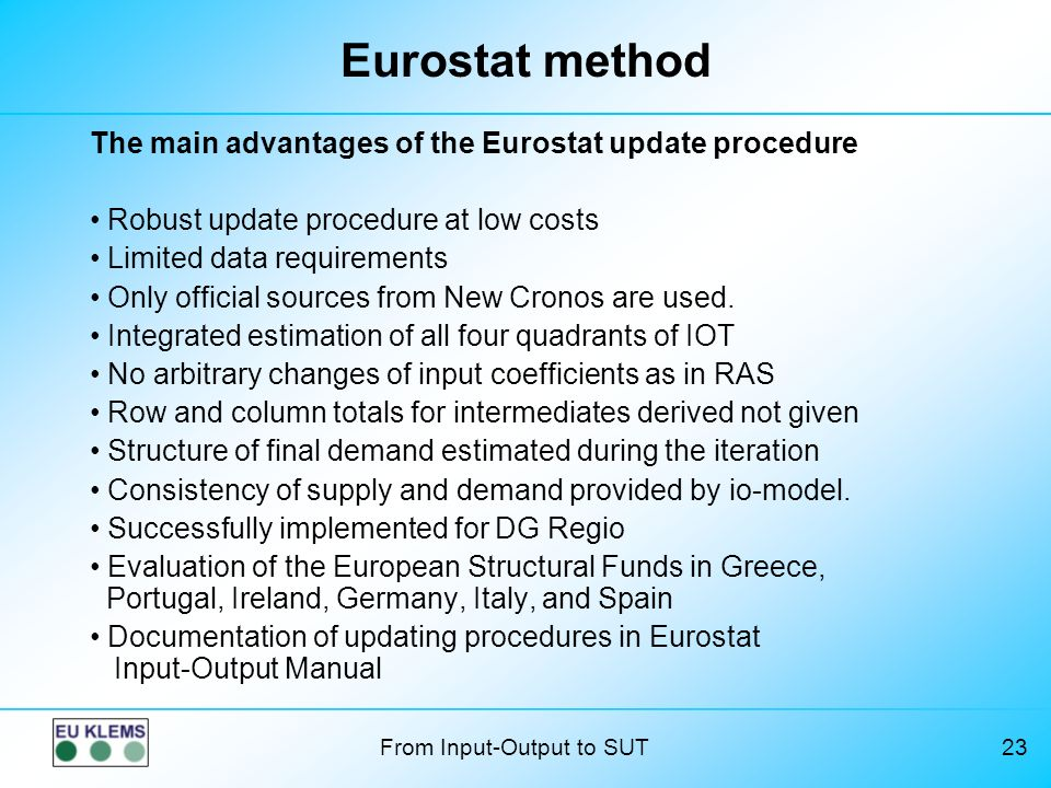 From Input-Output to SUT23 Eurostat method The main advantages of the Eurostat update procedure Robust update procedure at low costs Limited data requirements Only official sources from New Cronos are used.