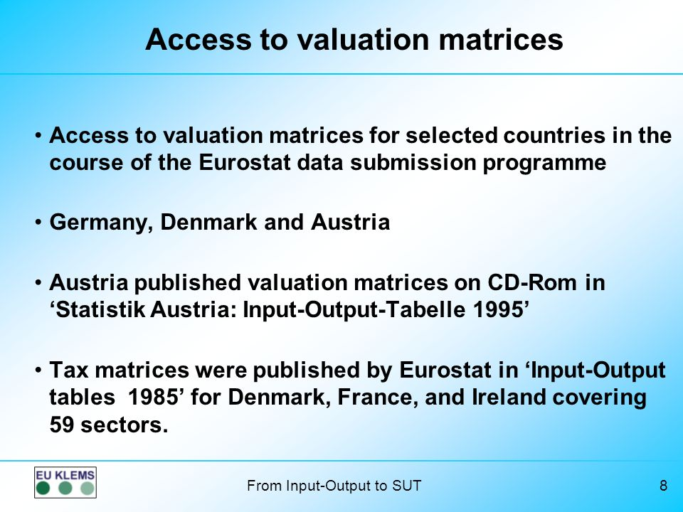 From Input-Output to SUT8 Access to valuation matrices Access to valuation matrices for selected countries in the course of the Eurostat data submission programme Germany, Denmark and Austria Austria published valuation matrices on CD-Rom in Statistik Austria: Input-Output-Tabelle 1995 Tax matrices were published by Eurostat in Input-Output tables 1985 for Denmark, France, and Ireland covering 59 sectors.