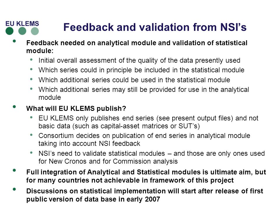 Feedback and validation from NSIs Feedback needed on analytical module and validation of statistical module: Initial overall assessment of the quality of the data presently used Which series could in principle be included in the statistical module Which additional series could be used in the statistical module Which additional series may still be provided for use in the analytical module What will EU KLEMS publish.