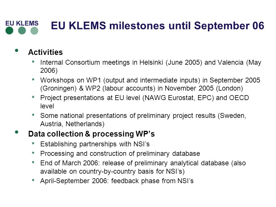 Activities Internal Consortium meetings in Helsinki (June 2005) and Valencia (May 2006) Workshops on WP1 (output and intermediate inputs) in September 2005 (Groningen) & WP2 (labour accounts) in November 2005 (London) Project presentations at EU level (NAWG Eurostat, EPC) and OECD level Some national presentations of preliminary project results (Sweden, Austria, Netherlands) Data collection & processing WPs Establishing partnerships with NSIs Processing and construction of preliminary database End of March 2006: release of preliminary analytical database (also available on country-by-country basis for NSIs) April-September 2006: feedback phase from NSIs EU KLEMS milestones until September 06