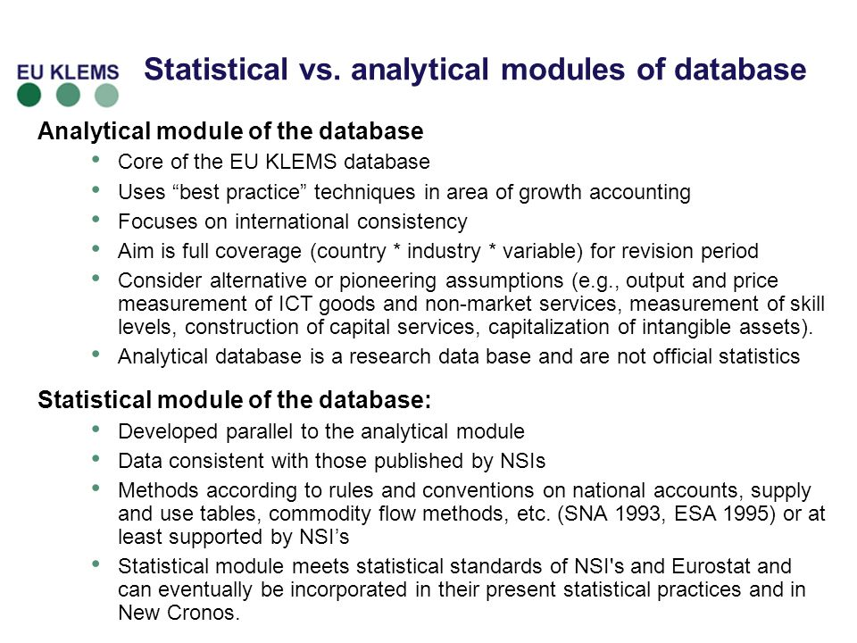 Statistical vs. analytical modules of database Analytical module of the database Core of the EU KLEMS database Uses best practice techniques in area o