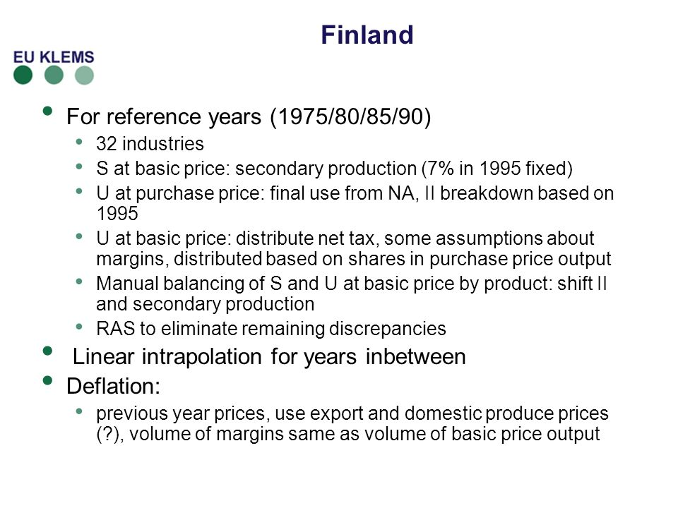 Finland For reference years (1975/80/85/90) 32 industries S at basic price: secondary production (7% in 1995 fixed) U at purchase price: final use from NA, II breakdown based on 1995 U at basic price: distribute net tax, some assumptions about margins, distributed based on shares in purchase price output Manual balancing of S and U at basic price by product: shift II and secondary production RAS to eliminate remaining discrepancies Linear intrapolation for years inbetween Deflation: previous year prices, use export and domestic produce prices (?), volume of margins same as volume of basic price output