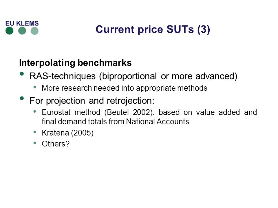 Current price SUTs (3) Interpolating benchmarks RAS-techniques (biproportional or more advanced) More research needed into appropriate methods For projection and retrojection: Eurostat method (Beutel 2002): based on value added and final demand totals from National Accounts Kratena (2005) Others?