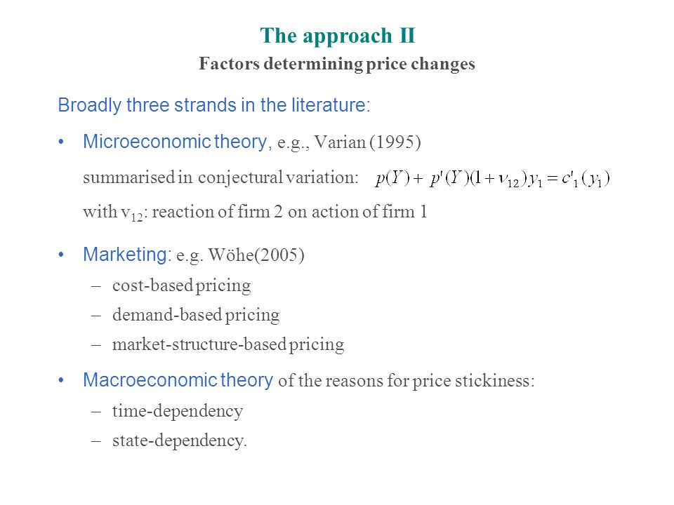 The approach II Factors determining price changes Broadly three strands in the literature: Microeconomic theory, e.g., Varian (1995) summarised in conjectural variation: with v 12 : reaction of firm 2 on action of firm 1 Marketing: e.g.
