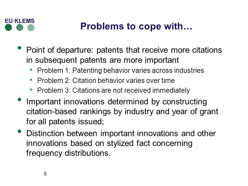 5 Problems to cope with… Point of departure: patents that receive more citations in subsequent patents are more important Problem 1: Patenting behavior varies across industries Problem 2: Citation behavior varies over time Problem 3: Citations are not received immediately Important innovations determined by constructing citation-based rankings by industry and year of grant for all patents issued; Distinction between important innovations and other innovations based on stylized fact concerning frequency distributions.