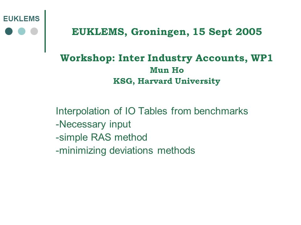 EUKLEMS EUKLEMS, Groningen, 15 Sept 2005 Workshop: Inter Industry Accounts, WP1 Mun Ho KSG, Harvard University Interpolation of IO Tables from benchmarks -Necessary input -simple RAS method -minimizing deviations methods