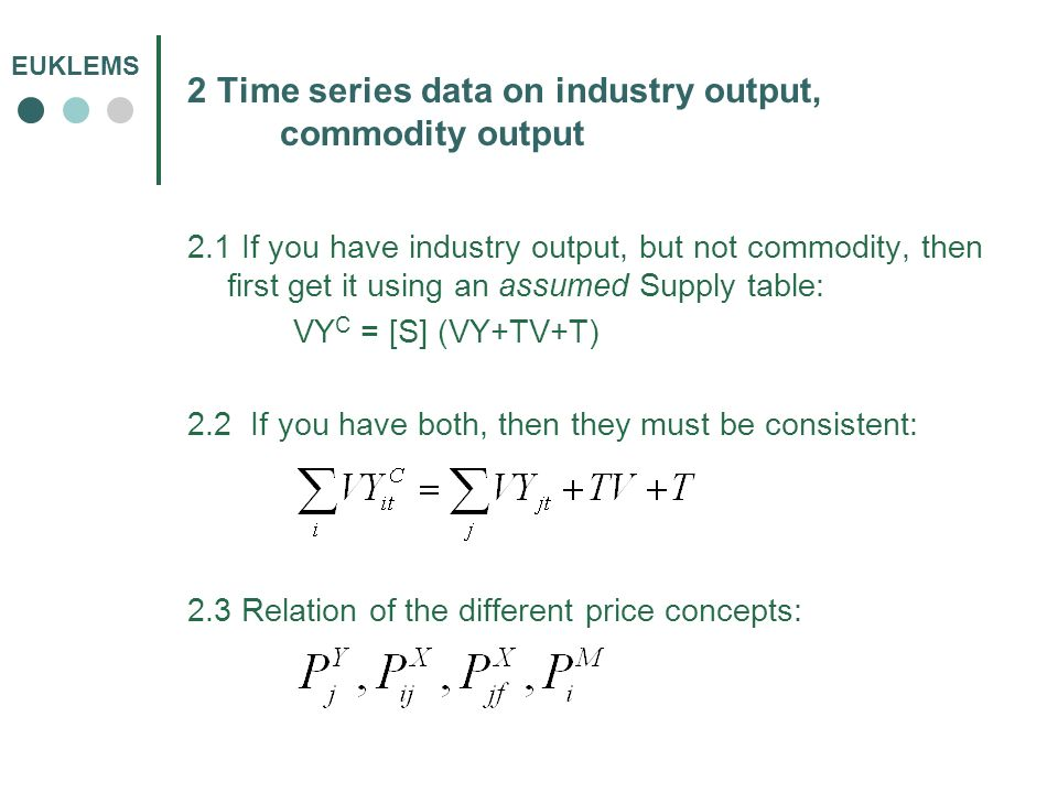 EUKLEMS 2 Time series data on industry output, commodity output 2.1 If you have industry output, but not commodity, then first get it using an assumed